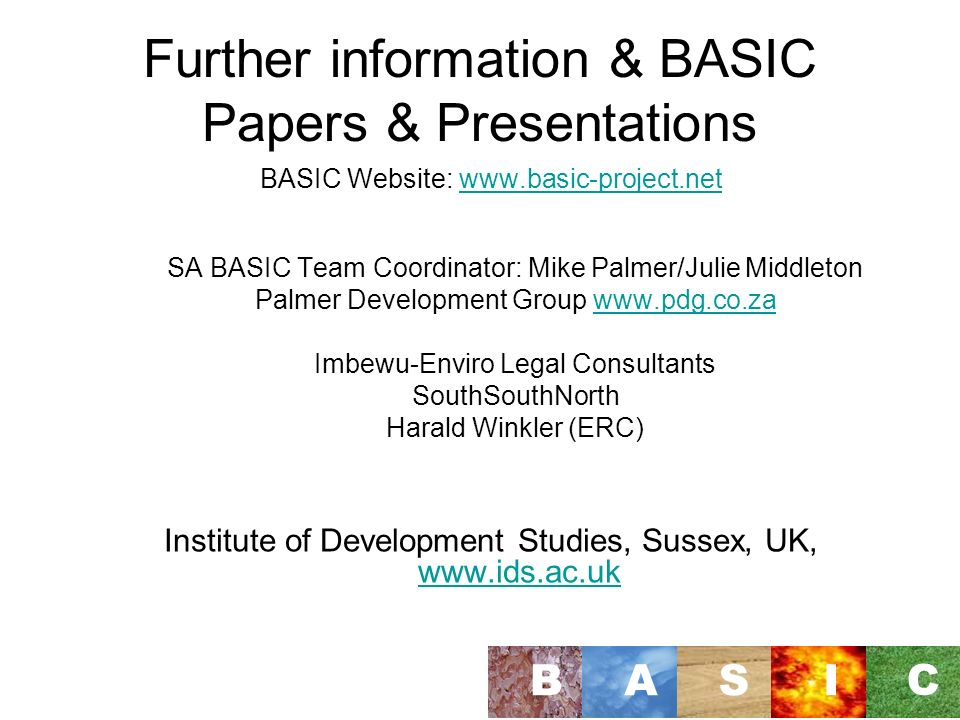Further information & BASIC Papers & Presentations BASIC Website:   SA BASIC Team Coordinator: Mike Palmer/Julie Middleton Palmer Development Group   Imbewu-Enviro Legal Consultants SouthSouthNorth Harald Winkler (ERC) Institute of Development Studies, Sussex, UK,     BASI C