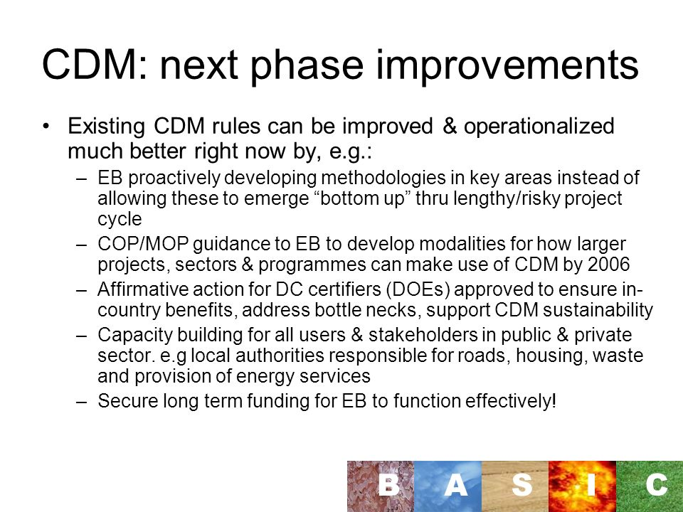 CDM: next phase improvements Existing CDM rules can be improved & operationalized much better right now by, e.g.: –EB proactively developing methodologies in key areas instead of allowing these to emerge bottom up thru lengthy/risky project cycle –COP/MOP guidance to EB to develop modalities for how larger projects, sectors & programmes can make use of CDM by 2006 –Affirmative action for DC certifiers (DOEs) approved to ensure in- country benefits, address bottle necks, support CDM sustainability –Capacity building for all users & stakeholders in public & private sector.