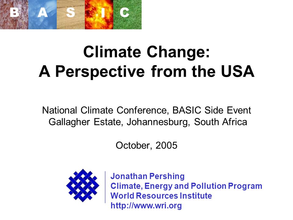 WRI Climate Change: A Perspective from the USA National Climate Conference, BASIC Side Event Gallagher Estate, Johannesburg, South Africa October, 2005 Jonathan Pershing Climate, Energy and Pollution Program World Resources Institute http://www.wri.org BAS I C