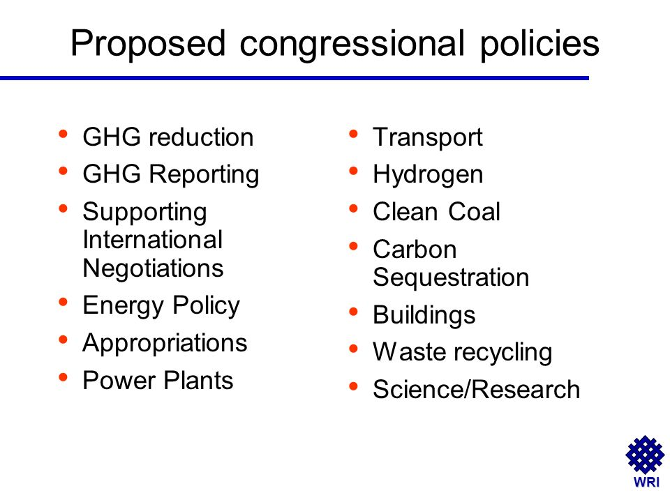 WRI Proposed congressional policies GHG reduction GHG Reporting Supporting International Negotiations Energy Policy Appropriations Power Plants Transport Hydrogen Clean Coal Carbon Sequestration Buildings Waste recycling Science/Research