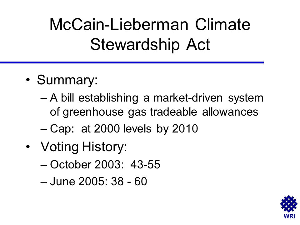 WRI McCain-Lieberman Climate Stewardship Act Summary: –A bill establishing a market-driven system of greenhouse gas tradeable allowances –Cap: at 2000 levels by 2010 Voting History: –October 2003: 43-55 –June 2005: 38 - 60