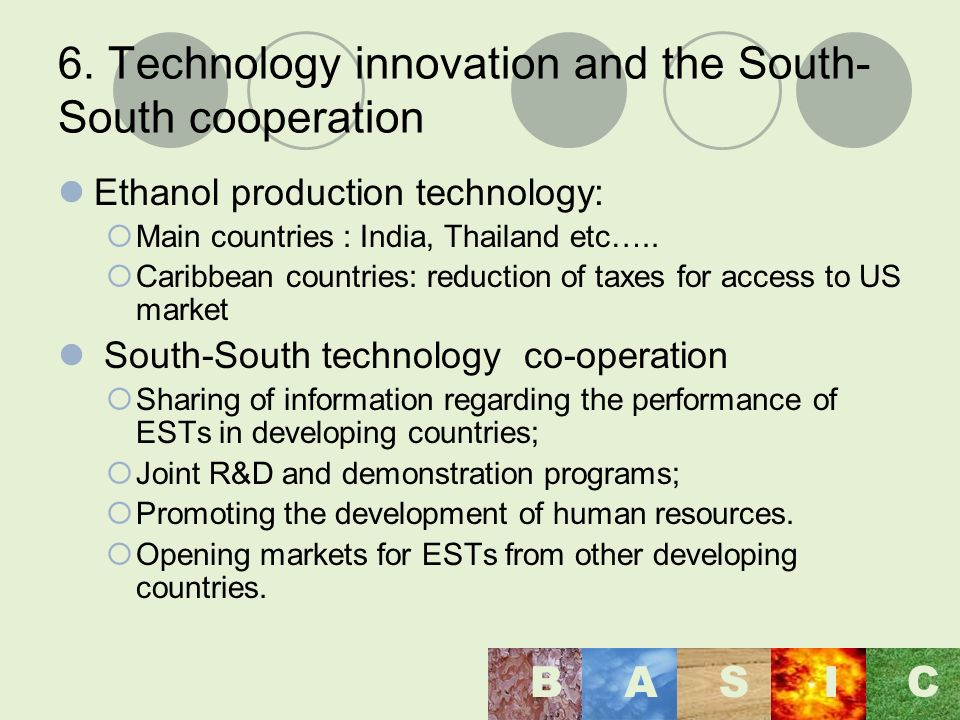 6. Technology innovation and the South- South cooperation Ethanol production technology: Main countries : India, Thailand etc….. Caribbean countries: