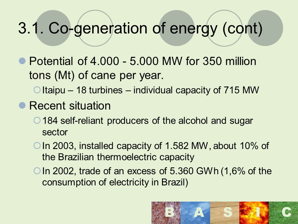 3.1. Co-generation of energy (cont) Potential of 4.000 - 5.000 MW for 350 million tons (Mt) of cane per year. Itaipu – 18 turbines – individual capaci