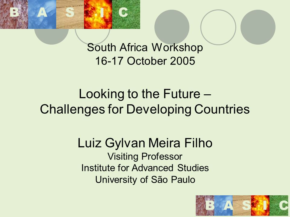 South Africa Workshop 16-17 October 2005 Looking to the Future – Challenges for Developing Countries Luiz Gylvan Meira Filho Visiting Professor Institute for Advanced Studies University of São Paulo BAS I C BASIC