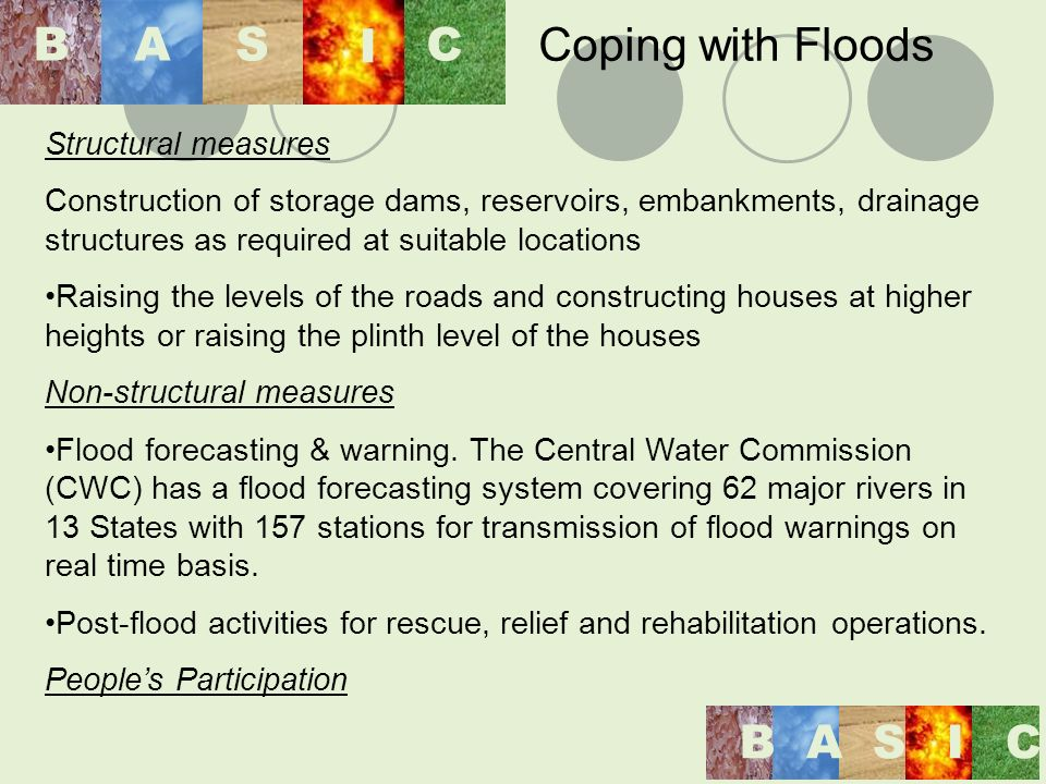 Structural measures Construction of storage dams, reservoirs, embankments, drainage structures as required at suitable locations Raising the levels of the roads and constructing houses at higher heights or raising the plinth level of the houses Non-structural measures Flood forecasting & warning.