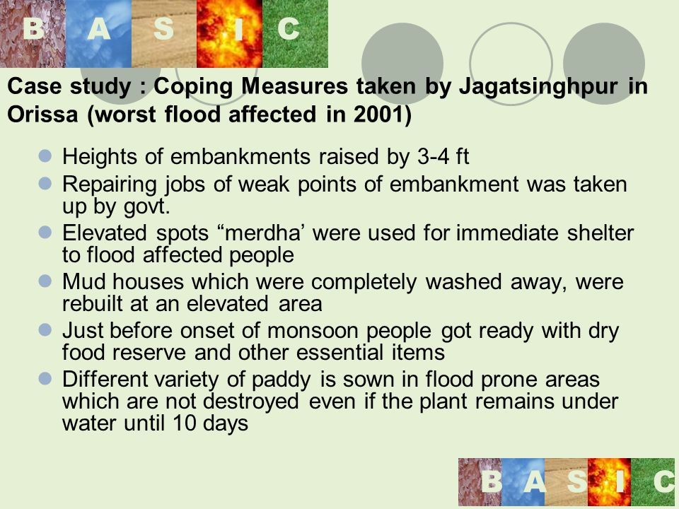 Case study : Coping Measures taken by Jagatsinghpur in Orissa (worst flood affected in 2001) Heights of embankments raised by 3-4 ft Repairing jobs of weak points of embankment was taken up by govt.