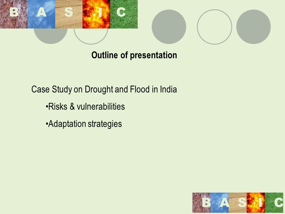 Outline of presentation Case Study on Drought and Flood in India Risks & vulnerabilities Adaptation strategies BAS I C BASIC