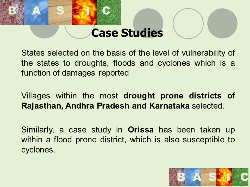 States selected on the basis of the level of vulnerability of the states to droughts, floods and cyclones which is a function of damages reported Villages within the most drought prone districts of Rajasthan, Andhra Pradesh and Karnataka selected.