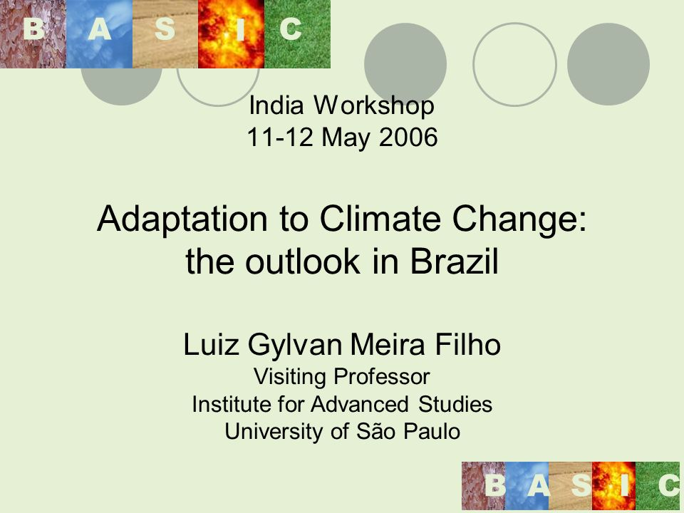 India Workshop 11-12 May 2006 Adaptation to Climate Change: the outlook in Brazil Luiz Gylvan Meira Filho Visiting Professor Institute for Advanced Studies University of São Paulo BAS I C BASIC