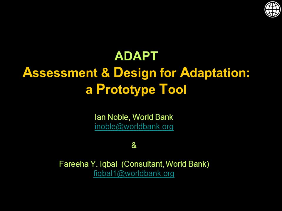 ADAPT A ssessment & D esign for A daptation: a P rototype T ool Ian Noble, World Bank inoble@worldbank.org & Fareeha Y.