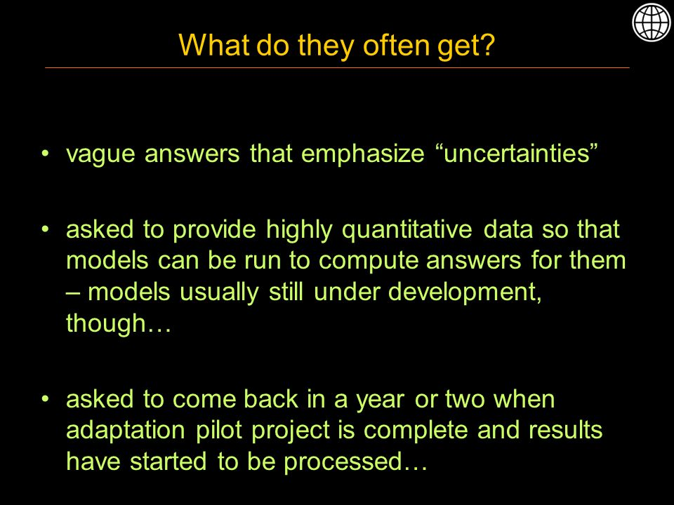 What do they often get? vague answers that emphasize uncertainties asked to provide highly quantitative data so that models can be run to compute answ