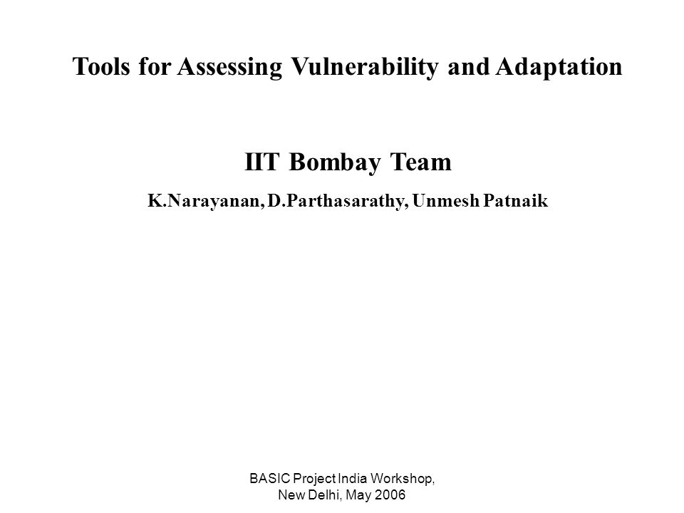 BASIC Project India Workshop, New Delhi, May 2006 Tools for Assessing Vulnerability and Adaptation IIT Bombay Team K.Narayanan, D.Parthasarathy, Unmesh Patnaik