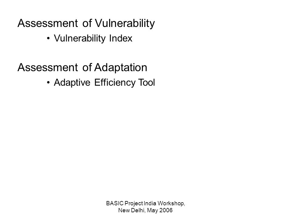 BASIC Project India Workshop, New Delhi, May 2006 Assessment of Vulnerability Vulnerability Index Assessment of Adaptation Adaptive Efficiency Tool