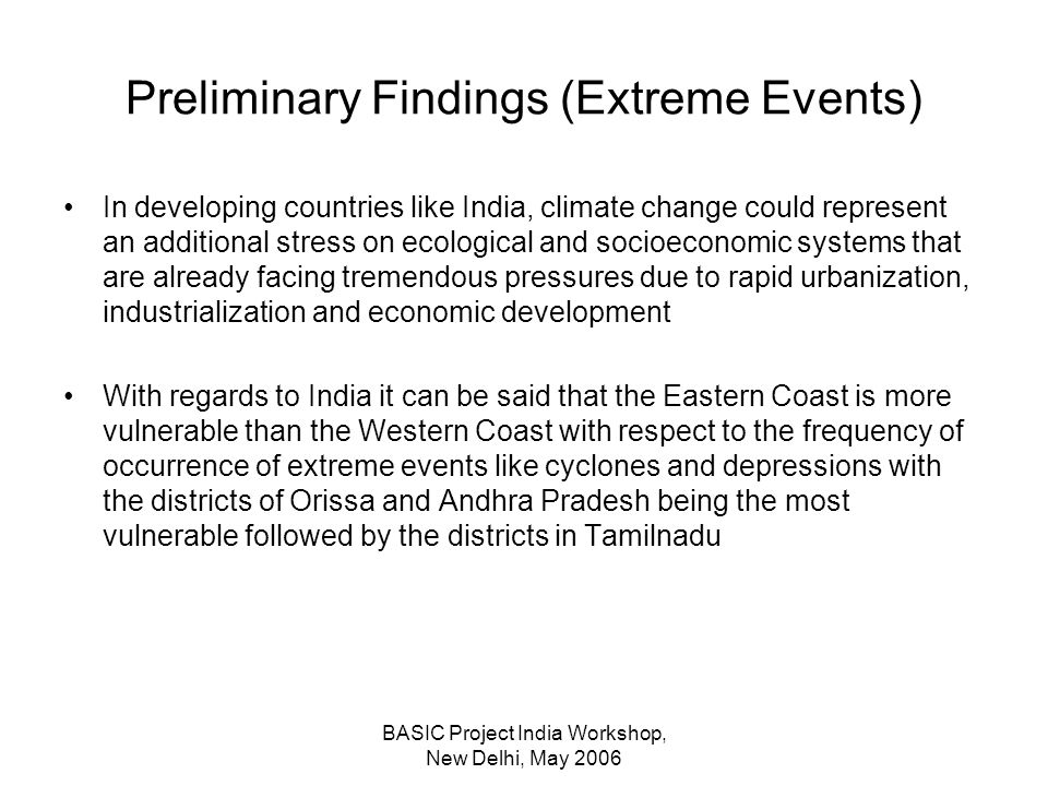 BASIC Project India Workshop, New Delhi, May 2006 Preliminary Findings (Extreme Events) In developing countries like India, climate change could represent an additional stress on ecological and socioeconomic systems that are already facing tremendous pressures due to rapid urbanization, industrialization and economic development With regards to India it can be said that the Eastern Coast is more vulnerable than the Western Coast with respect to the frequency of occurrence of extreme events like cyclones and depressions with the districts of Orissa and Andhra Pradesh being the most vulnerable followed by the districts in Tamilnadu