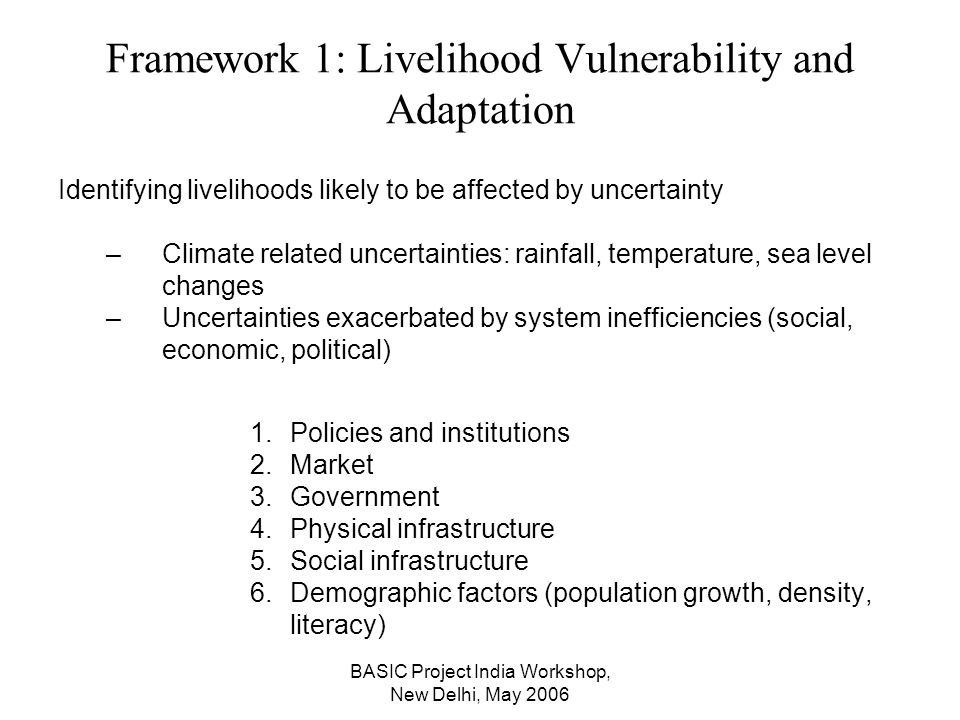 BASIC Project India Workshop, New Delhi, May 2006 Framework 1: Livelihood Vulnerability and Adaptation Identifying livelihoods likely to be affected by uncertainty –Climate related uncertainties: rainfall, temperature, sea level changes –Uncertainties exacerbated by system inefficiencies (social, economic, political) 1.Policies and institutions 2.Market 3.Government 4.Physical infrastructure 5.Social infrastructure 6.Demographic factors (population growth, density, literacy)