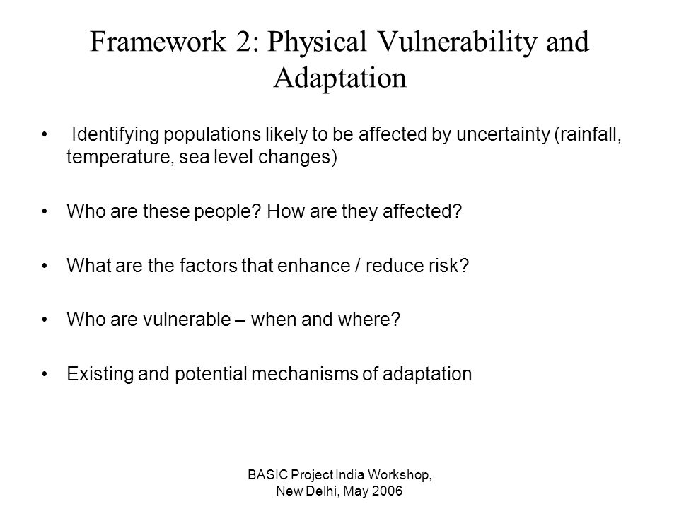 BASIC Project India Workshop, New Delhi, May 2006 Framework 2: Physical Vulnerability and Adaptation Identifying populations likely to be affected by uncertainty (rainfall, temperature, sea level changes) Who are these people.