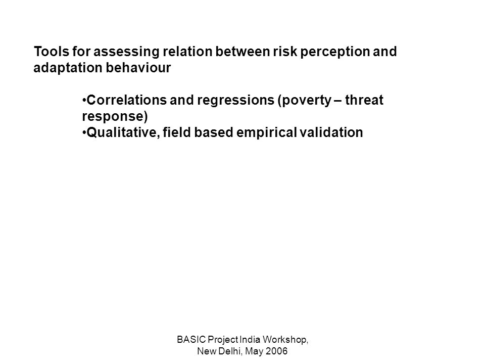 BASIC Project India Workshop, New Delhi, May 2006 Tools for assessing relation between risk perception and adaptation behaviour Correlations and regressions (poverty – threat response) Qualitative, field based empirical validation