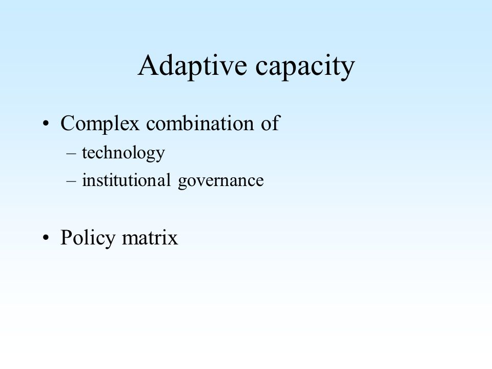 Adaptive capacity Complex combination of –technology –institutional governance Policy matrix