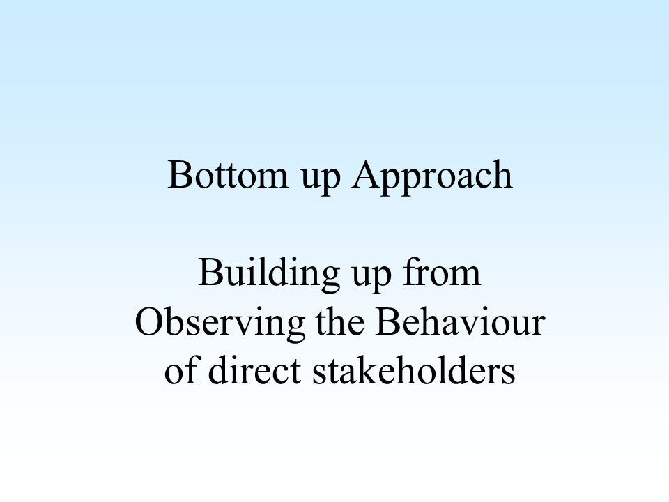 Bottom up Approach Building up from Observing the Behaviour of direct stakeholders