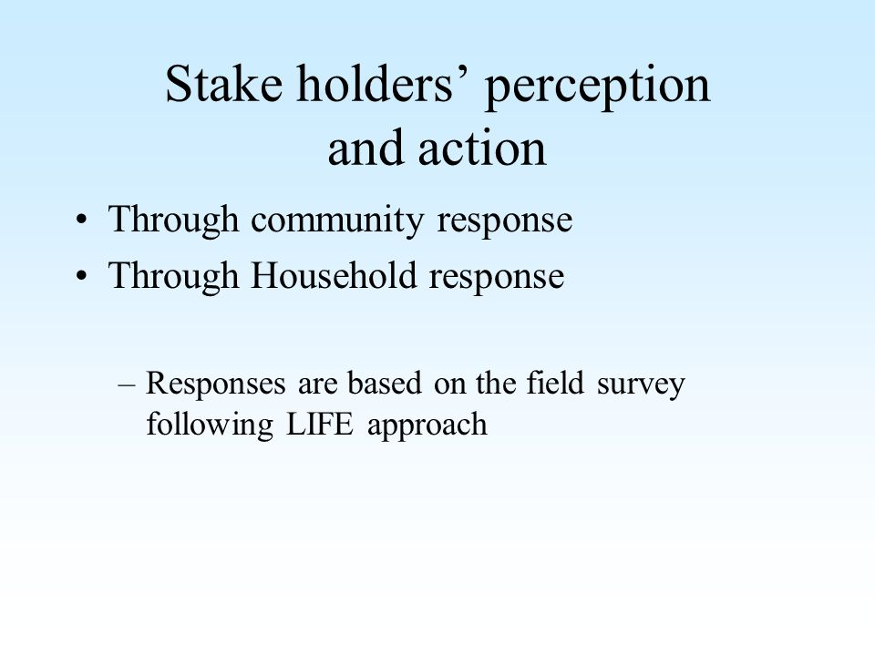 Stake holders perception and action Through community response Through Household response –Responses are based on the field survey following LIFE appr