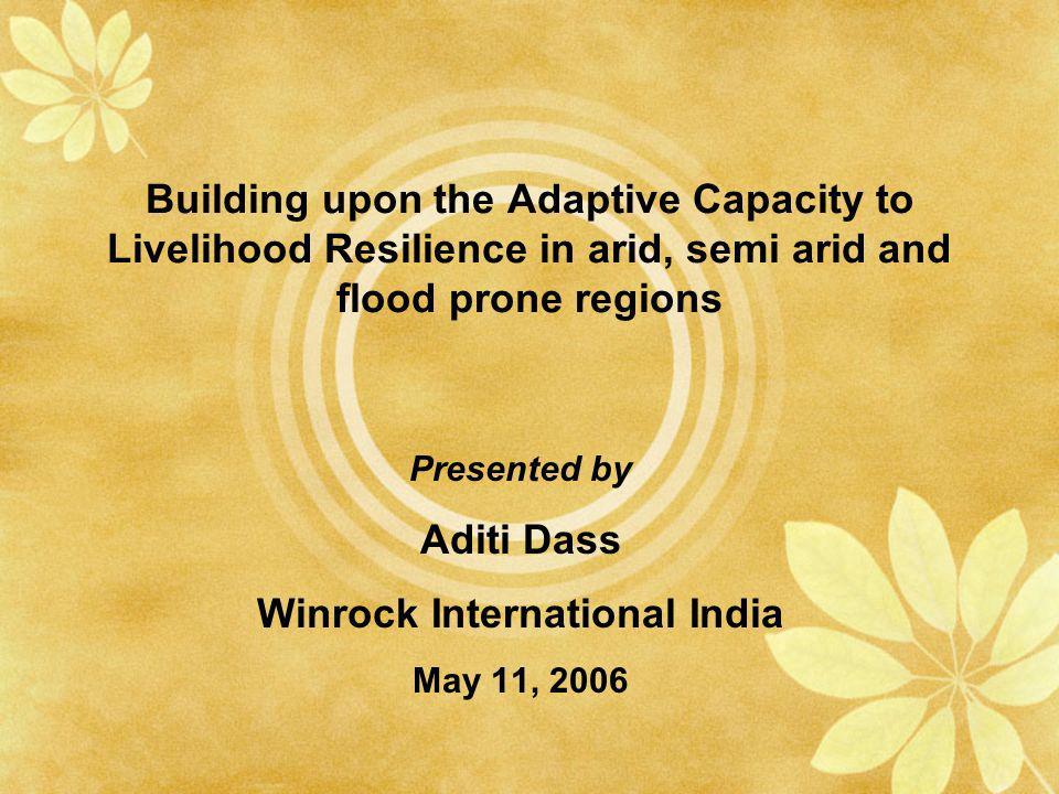 Building upon the Adaptive Capacity to Livelihood Resilience in arid, semi arid and flood prone regions Presented by Aditi Dass Winrock International