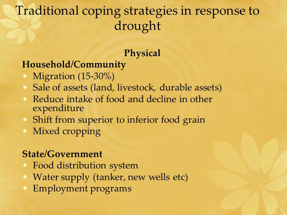 Traditional coping strategies in response to drought (contd.) SocialEconomic Sharing and cooperationBorrowing Sacrifice by senior hh members Imports/assistance New Community relationships Diversification in source of income Inter and intra community exchange programs Subsidy/grants -Relief works