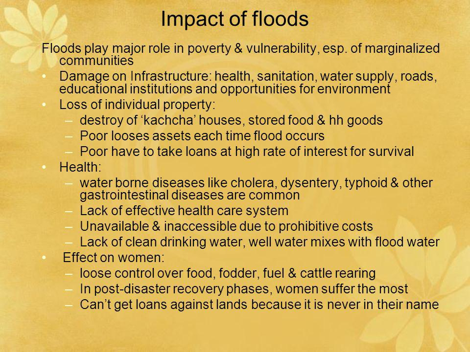 Impact of floods Floods play major role in poverty & vulnerability, esp. of marginalized communities Damage on Infrastructure: health, sanitation, wat