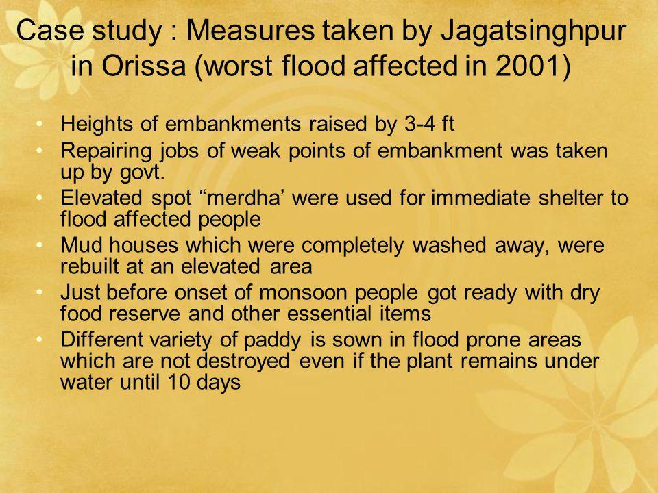 Case study : Measures taken by Jagatsinghpur in Orissa (worst flood affected in 2001) Heights of embankments raised by 3-4 ft Repairing jobs of weak p