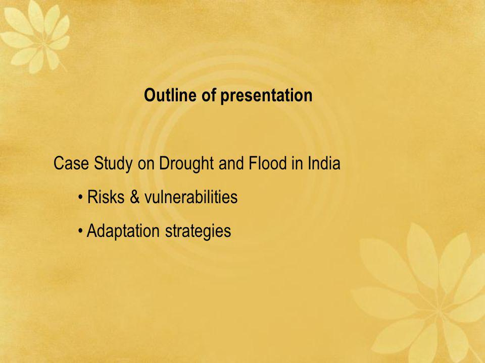 Outline of presentation Case Study on Drought and Flood in India Risks & vulnerabilities Adaptation strategies