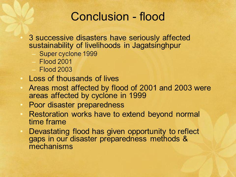 Conclusion - flood 3 successive disasters have seriously affected sustainability of livelihoods in Jagatsinghpur –Super cyclone 1999 –Flood 2001 –Floo
