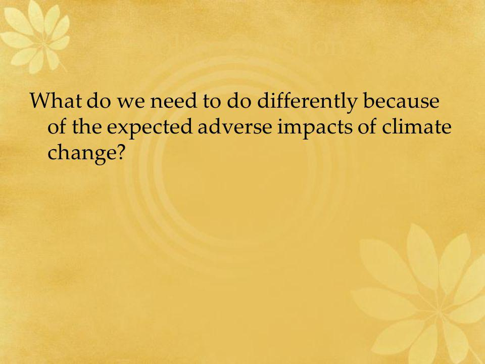 What do we need to do differently because of the expected adverse impacts of climate change? Policy Question