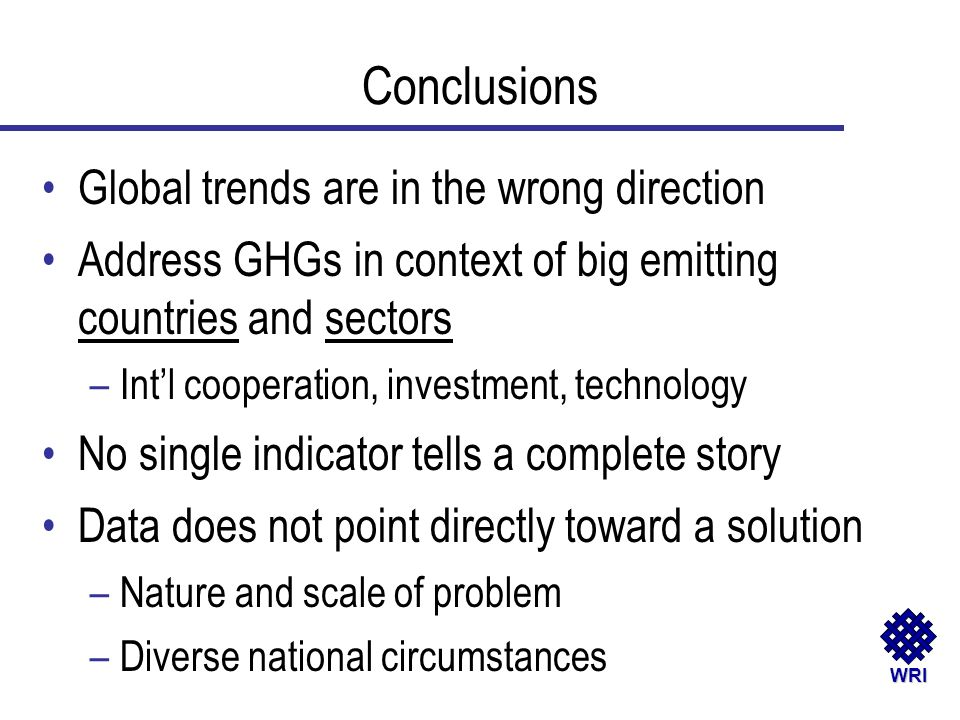 WRI Global trends are in the wrong direction Address GHGs in context of big emitting countries and sectors –Intl cooperation, investment, technology N
