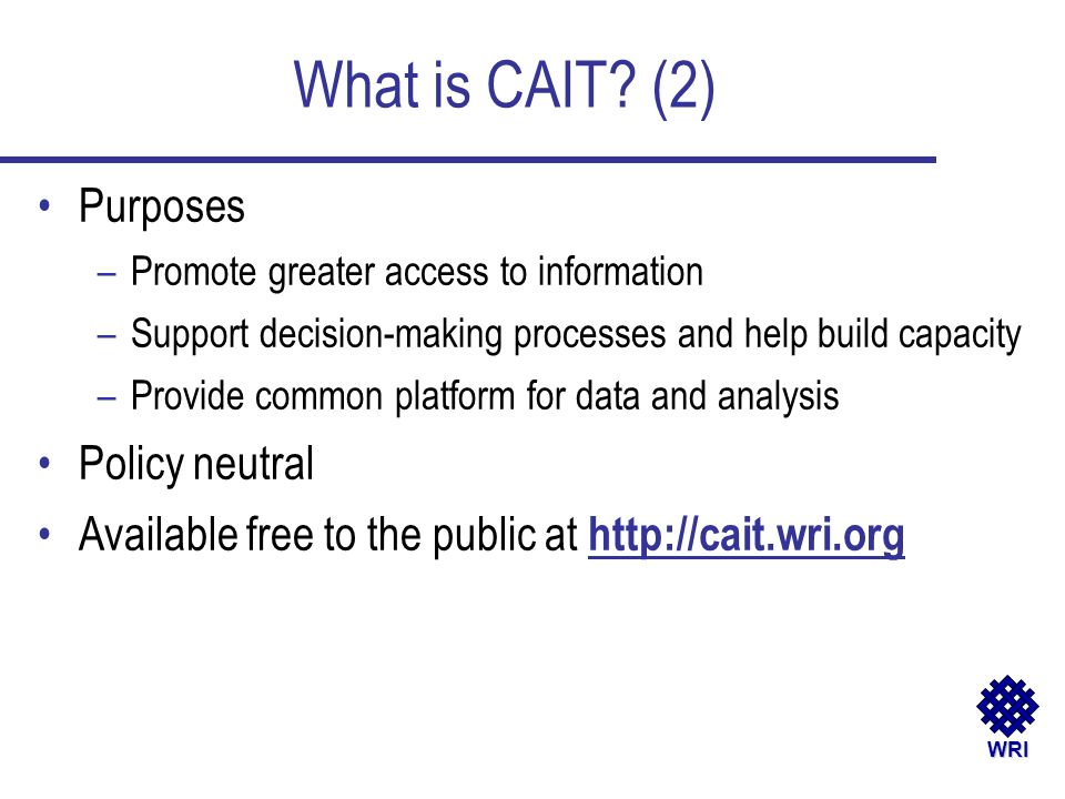WRI What is CAIT? (2) Purposes –Promote greater access to information –Support decision-making processes and help build capacity –Provide common platf