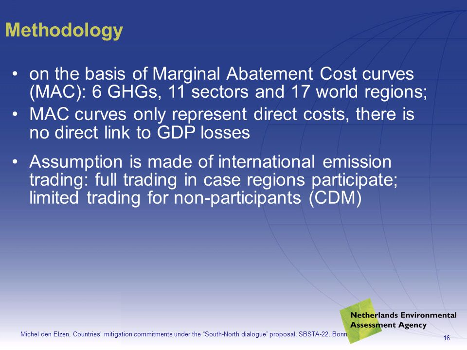 Michel den Elzen, Countries mitigation commitments under the South-North dialogue proposal, SBSTA-22, Bonn 16 on the basis of Marginal Abatement Cost curves (MAC): 6 GHGs, 11 sectors and 17 world regions; MAC curves only represent direct costs, there is no direct link to GDP losses Assumption is made of international emission trading: full trading in case regions participate; limited trading for non-participants (CDM) Methodology