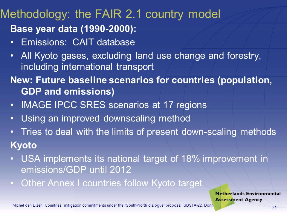 Michel den Elzen, Countries mitigation commitments under the South-North dialogue proposal, SBSTA-22, Bonn 21 Methodology: the FAIR 2.1 country model Base year data ( ): Emissions: CAIT database All Kyoto gases, excluding land use change and forestry, including international transport New: Future baseline scenarios for countries (population, GDP and emissions) IMAGE IPCC SRES scenarios at 17 regions Using an improved downscaling method Tries to deal with the limits of present down-scaling methods Kyoto USA implements its national target of 18% improvement in emissions/GDP until 2012 Other Annex I countries follow Kyoto target