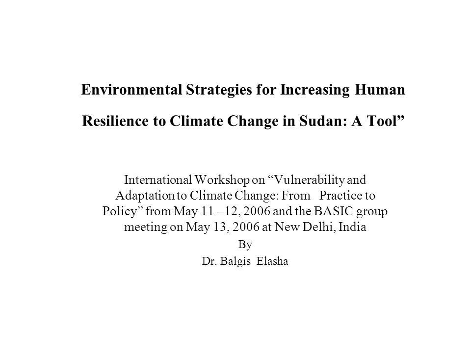 Environmental Strategies for Increasing Human Resilience to Climate Change in Sudan: A Tool International Workshop on Vulnerability and Adaptation to Climate Change: From Practice to Policy from May 11 –12, 2006 and the BASIC group meeting on May 13, 2006 at New Delhi, India By Dr.