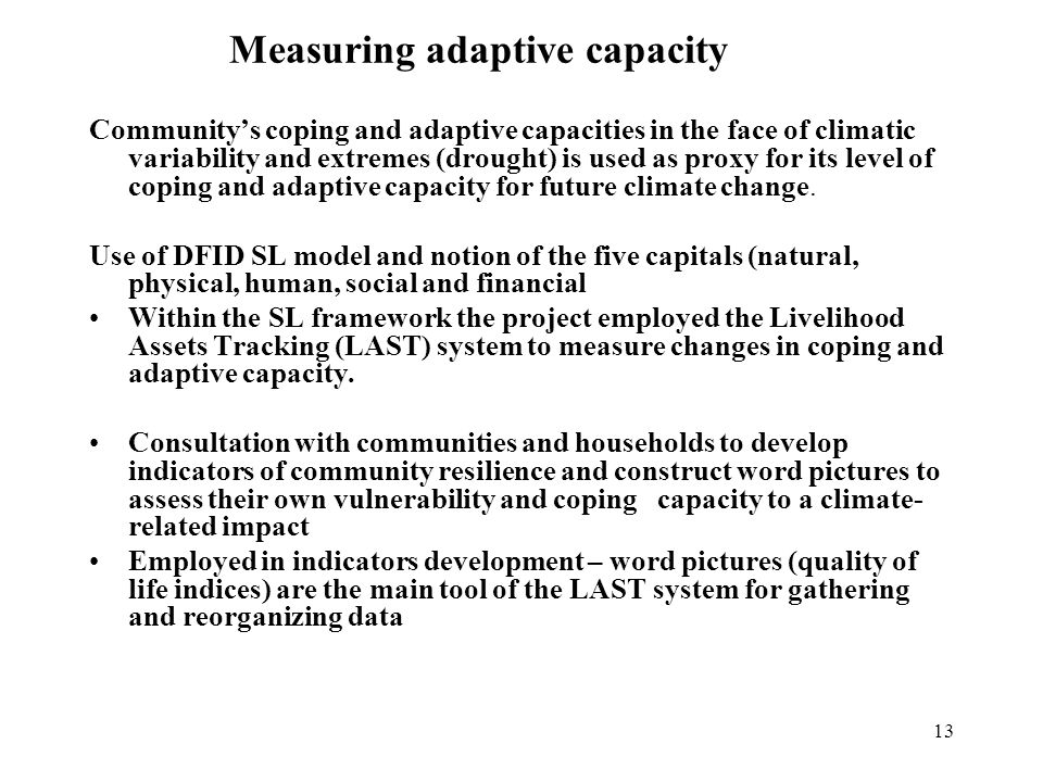 13 Measuring adaptive capacity Communitys coping and adaptive capacities in the face of climatic variability and extremes (drought) is used as proxy for its level of coping and adaptive capacity for future climate change.