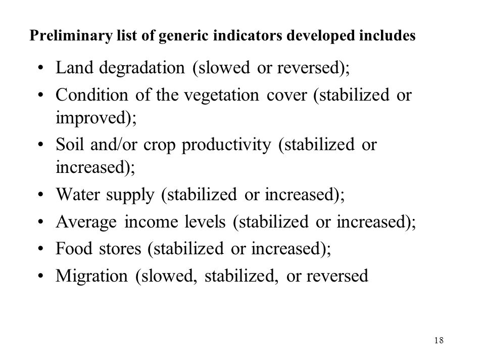 18 Preliminary list of generic indicators developed includes Land degradation (slowed or reversed); Condition of the vegetation cover (stabilized or improved); Soil and/or crop productivity (stabilized or increased); Water supply (stabilized or increased); Average income levels (stabilized or increased); Food stores (stabilized or increased); Migration (slowed, stabilized, or reversed