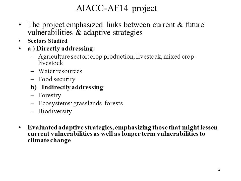 2 AIACC-AF14 project The project emphasized links between current & future vulnerabilities & adaptive strategies Sectors Studied a ) Directly addressing: –Agriculture sector: crop production, livestock, mixed crop- livestock –Water resources –Food security b) Indirectly addressing: –Forestry –Ecosystems: grasslands, forests –Biodiversity.
