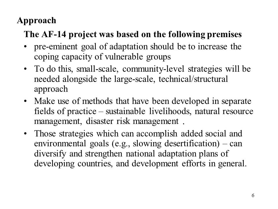 6 Approach The AF-14 project was based on the following premises pre-eminent goal of adaptation should be to increase the coping capacity of vulnerable groups To do this, small-scale, community-level strategies will be needed alongside the large-scale, technical/structural approach Make use of methods that have been developed in separate fields of practice – sustainable livelihoods, natural resource management, disaster risk management.
