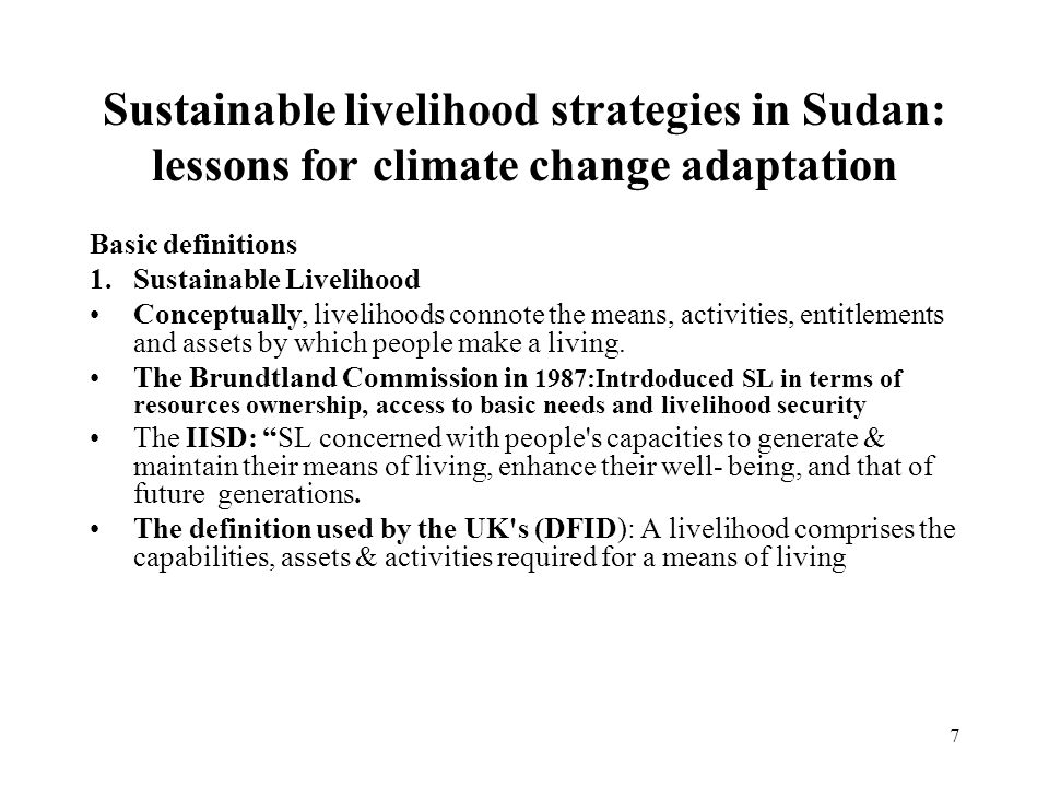 7 Sustainable livelihood strategies in Sudan: lessons for climate change adaptation Basic definitions 1.Sustainable Livelihood Conceptually, livelihoods connote the means, activities, entitlements and assets by which people make a living.