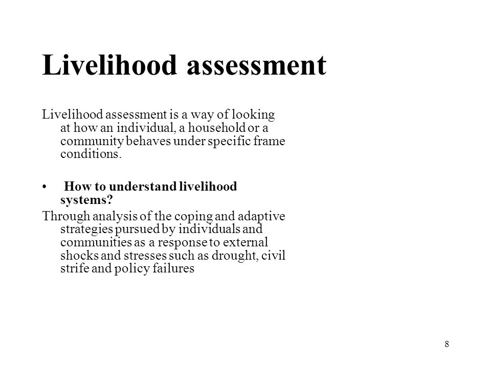 8 Livelihood assessment Livelihood assessment is a way of looking at how an individual, a household or a community behaves under specific frame conditions.