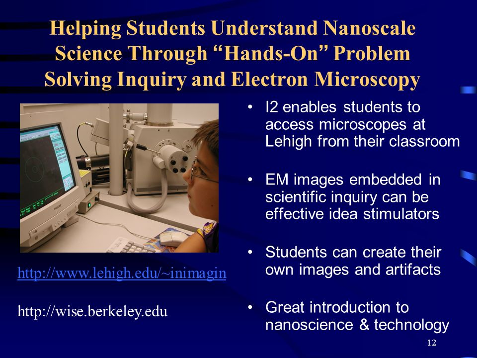 12 I2 enables students to access microscopes at Lehigh from their classroom EM images embedded in scientific inquiry can be effective idea stimulators Students can create their own images and artifacts Great introduction to nanoscience & technology Helping Students Understand Nanoscale Science Through Hands-On Problem Solving Inquiry and Electron Microscopy http://www.lehigh.edu/~inimagin http://wise.berkeley.edu