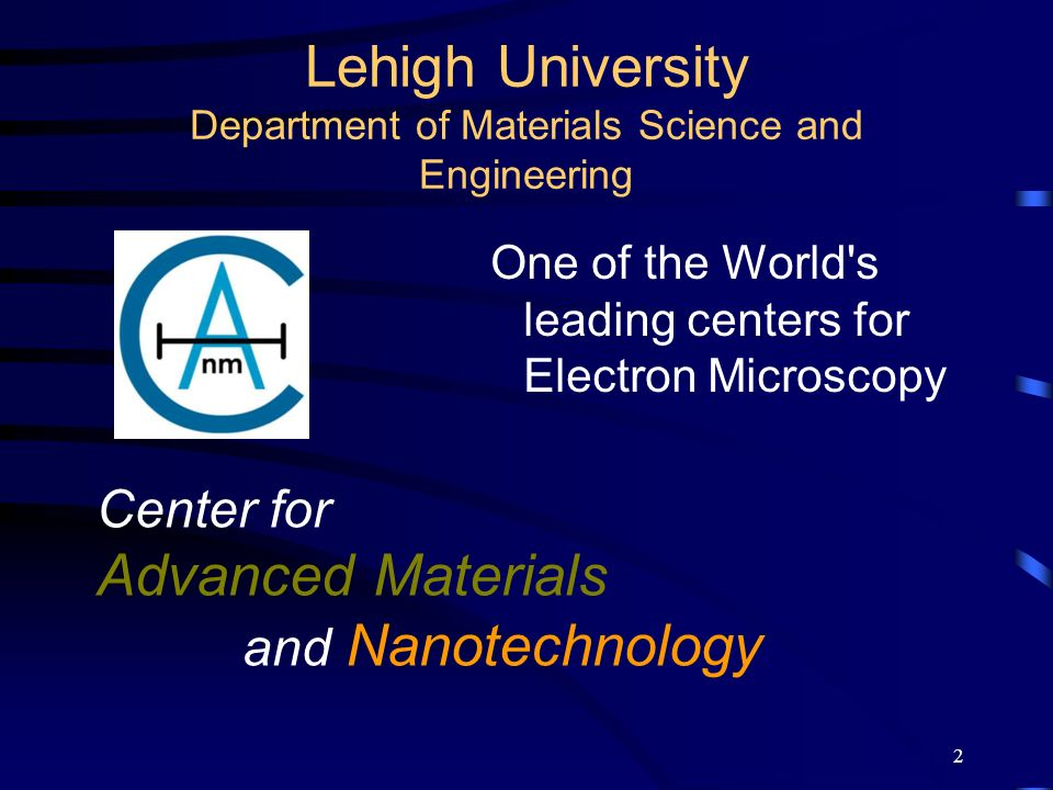 2 Lehigh University Department of Materials Science and Engineering One of the World's leading centers for Electron Microscopy Center for Advanced Mat