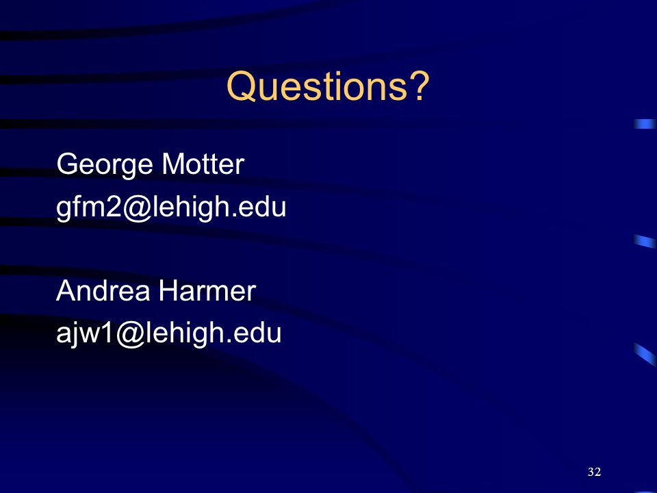 32 Questions? George Motter gfm2@lehigh.edu Andrea Harmer ajw1@lehigh.edu