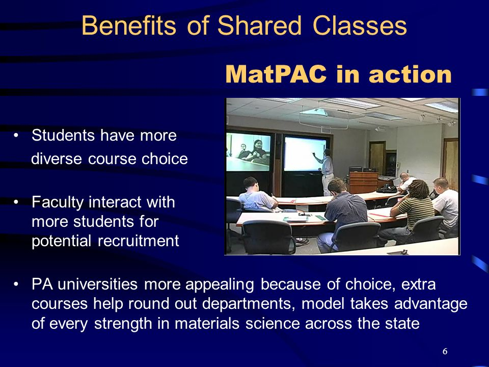 6 Students have more diverse course choice Faculty interact with more students for potential recruitment PA universities more appealing because of choice, extra courses help round out departments, model takes advantage of every strength in materials science across the state Benefits of Shared Classes MatPAC in action