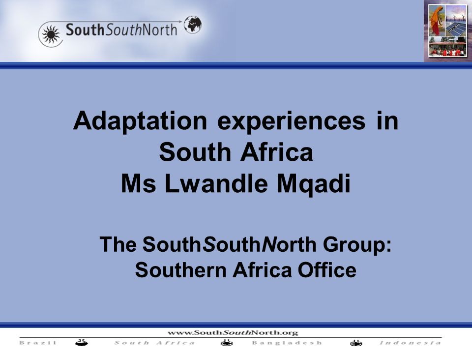 Adaptation experiences in South Africa Ms Lwandle Mqadi The SouthSouthNorth Group: Southern Africa Office