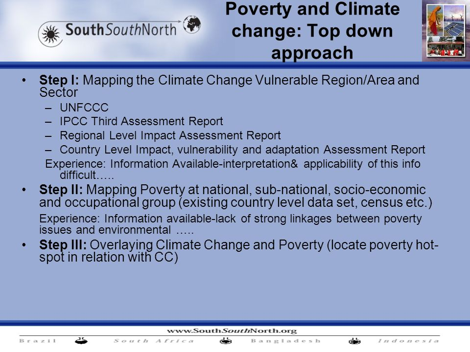 Poverty and Climate change: Top down approach Step I: Mapping the Climate Change Vulnerable Region/Area and Sector –UNFCCC –IPCC Third Assessment Report –Regional Level Impact Assessment Report –Country Level Impact, vulnerability and adaptation Assessment Report Experience: Information Available-interpretation& applicability of this info difficult…..
