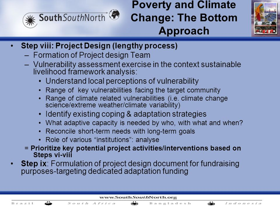 Poverty and Climate Change: The Bottom Approach Step viii: Project Design (lengthy process) –Formation of Project design Team –Vulnerability assessment exercise in the context sustainable livelihood framework analysis: Understand local perceptions of vulnerability Range of key vulnerabilities facing the target community Range of climate related vulnerabilities (i.e.