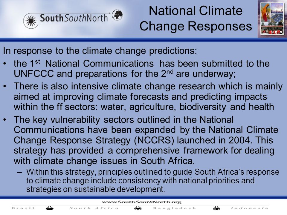 National Climate Change Responses In response to the climate change predictions: the 1 st National Communications has been submitted to the UNFCCC and preparations for the 2 nd are underway; There is also intensive climate change research which is mainly aimed at improving climate forecasts and predicting impacts within the ff sectors: water, agriculture, biodiversity and health The key vulnerability sectors outlined in the National Communications have been expanded by the National Climate Change Response Strategy (NCCRS) launched in 2004.